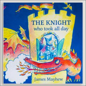 <center>THE KNIGHT WHO TOOK ALL DAY<h4>– Book by  James Mayhew –</h4></center>